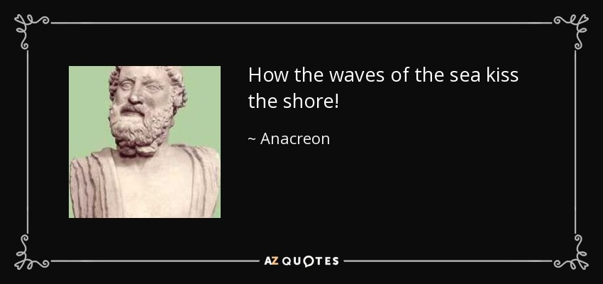 How the waves of the sea kiss the shore! - Anacreon