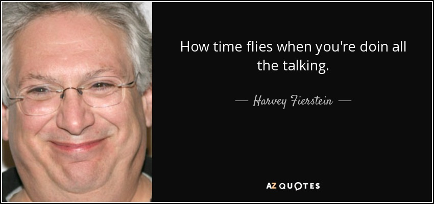 How time flies when you're doin all the talking. - Harvey Fierstein