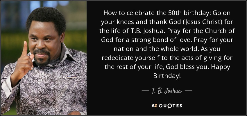 How to celebrate the 50th birthday: Go on your knees and thank God (Jesus Christ) for the life of T.B. Joshua. Pray for the Church of God for a strong bond of love. Pray for your nation and the whole world. As you rededicate yourself to the acts of giving for the rest of your life, God bless you. Happy Birthday! - T. B. Joshua