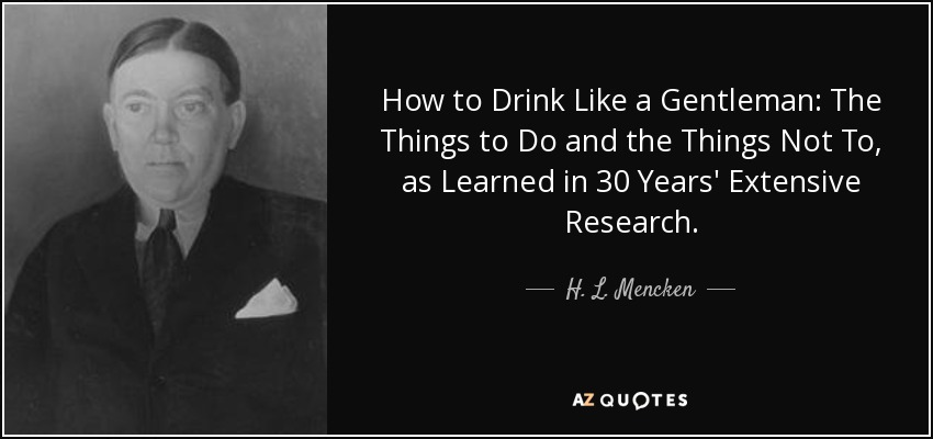 How to Drink Like a Gentleman: The Things to Do and the Things Not To, as Learned in 30 Years' Extensive Research. - H. L. Mencken