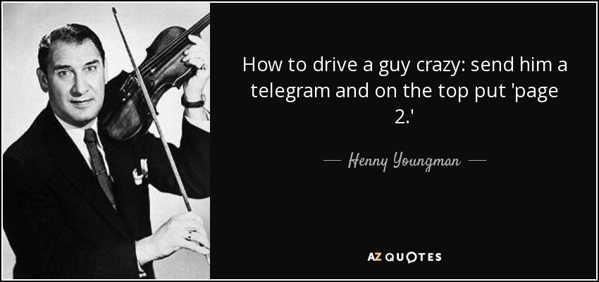 How to drive a guy crazy: send him a telegram and on the top put 'page 2.' - Henny Youngman