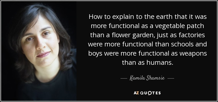 How to explain to the earth that it was more functional as a vegetable patch than a flower garden, just as factories were more functional than schools and boys were more functional as weapons than as humans. - Kamila Shamsie