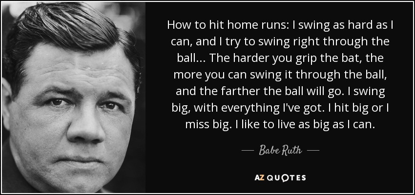 How to hit home runs: I swing as hard as I can, and I try to swing right through the ball... The harder you grip the bat, the more you can swing it through the ball, and the farther the ball will go. I swing big, with everything I've got. I hit big or I miss big. I like to live as big as I can. - Babe Ruth
