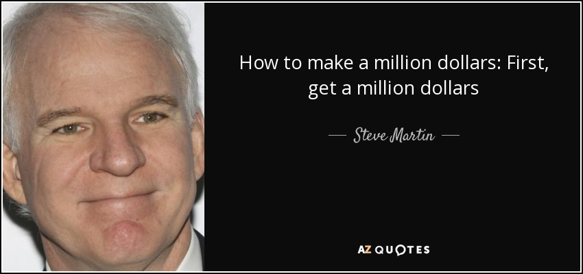 How to make a million dollars: First, get a million dollars - Steve Martin