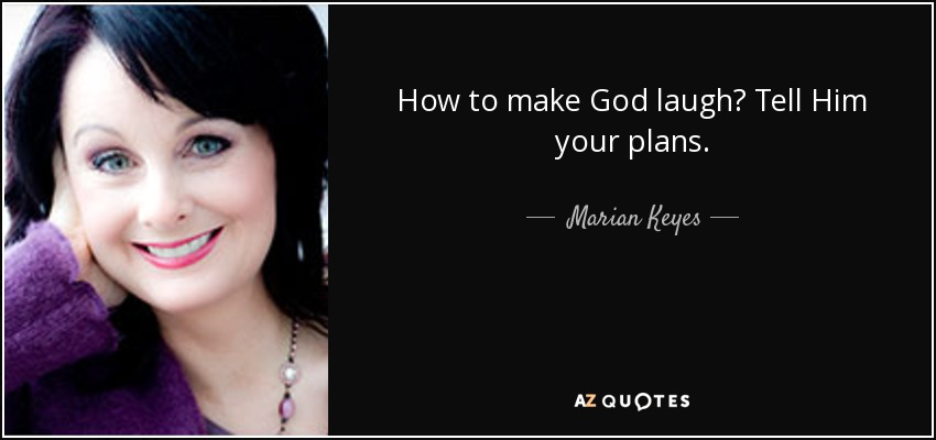 How to make God laugh? Tell Him your plans. - Marian Keyes