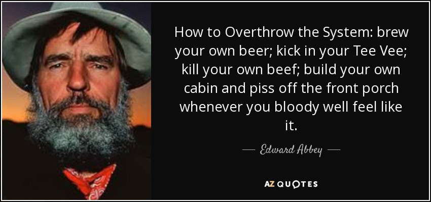 How to Overthrow the System: brew your own beer; kick in your Tee Vee; kill your own beef; build your own cabin and piss off the front porch whenever you bloody well feel like it. - Edward Abbey