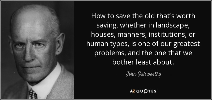 How to save the old that's worth saving, whether in landscape, houses, manners, institutions, or human types, is one of our greatest problems, and the one that we bother least about. - John Galsworthy