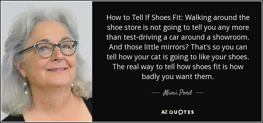 How to Tell If Shoes Fit: Walking around the shoe store is not going to tell you any more than test-driving a car around a showroom. And those little mirrors? That's so you can tell how your cat is going to like your shoes. The real way to tell how shoes fit is how badly you want them. - Mimi Pond
