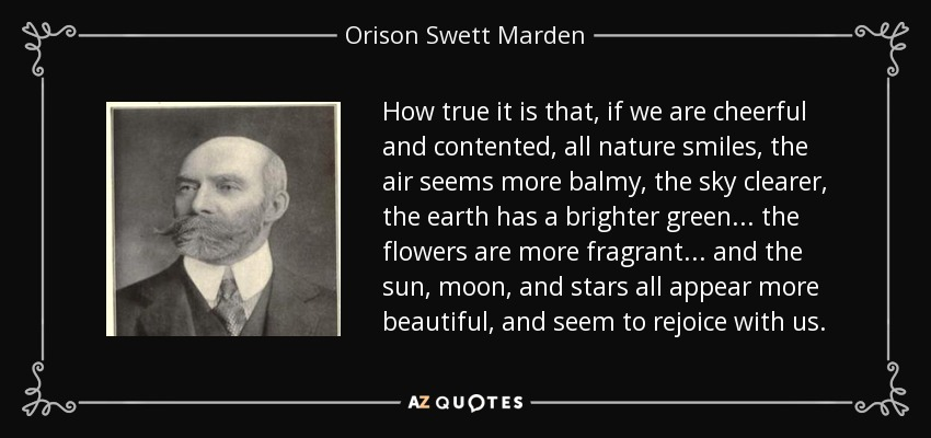 How true it is that, if we are cheerful and contented, all nature smiles, the air seems more balmy, the sky clearer, the earth has a brighter green... the flowers are more fragrant... and the sun, moon, and stars all appear more beautiful, and seem to rejoice with us. - Orison Swett Marden