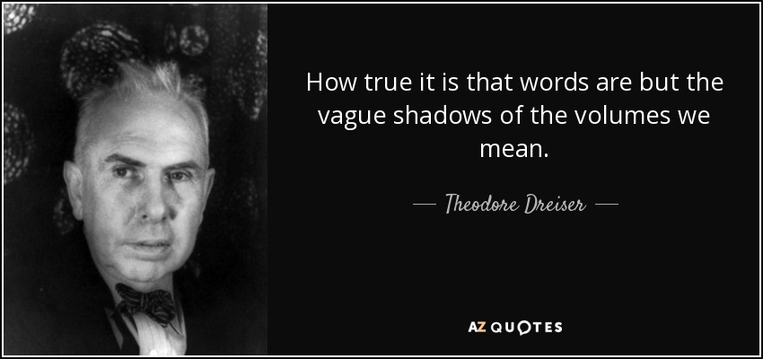 How true it is that words are but the vague shadows of the volumes we mean. - Theodore Dreiser