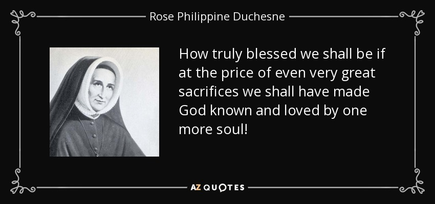 How truly blessed we shall be if at the price of even very great sacrifices we shall have made God known and loved by one more soul! - Rose Philippine Duchesne