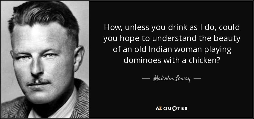 How, unless you drink as I do, could you hope to understand the beauty of an old Indian woman playing dominoes with a chicken? - Malcolm Lowry