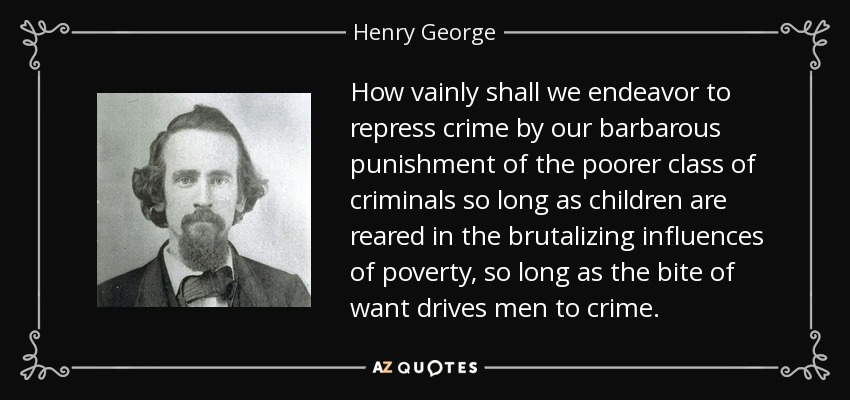 How vainly shall we endeavor to repress crime by our barbarous punishment of the poorer class of criminals so long as children are reared in the brutalizing influences of poverty, so long as the bite of want drives men to crime. - Henry George