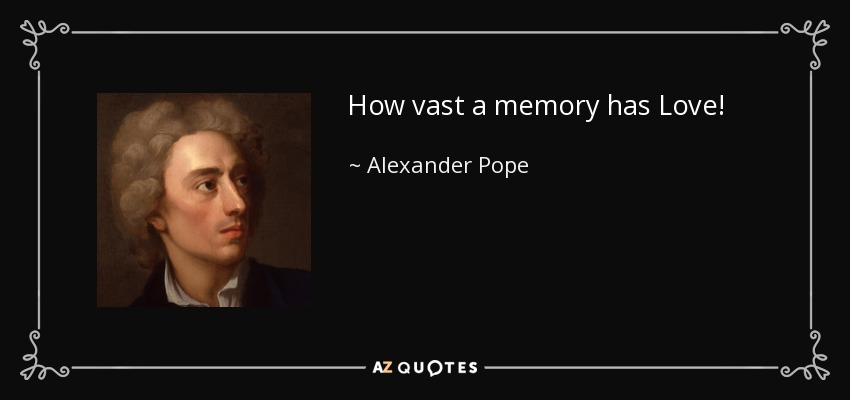 How vast a memory has Love! - Alexander Pope