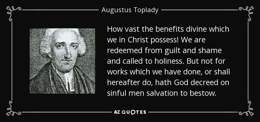 How vast the benefits divine which we in Christ possess! We are redeemed from guilt and shame and called to holiness. But not for works which we have done, or shall hereafter do, hath God decreed on sinful men salvation to bestow. - Augustus Toplady