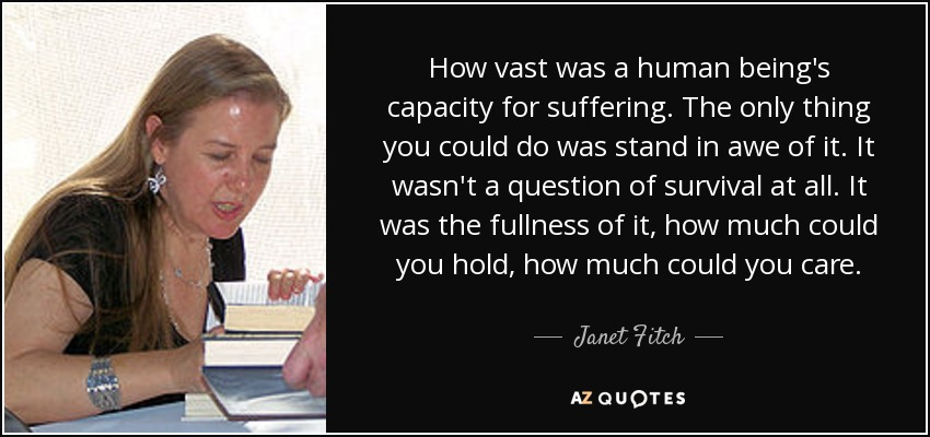 How vast was a human being's capacity for suffering. The only thing you could do was stand in awe of it. It wasn't a question of survival at all. It was the fullness of it, how much could you hold, how much could you care. - Janet Fitch