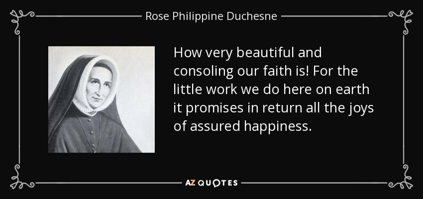 How very beautiful and consoling our faith is! For the little work we do here on earth it promises in return all the joys of assured happiness. - Rose Philippine Duchesne