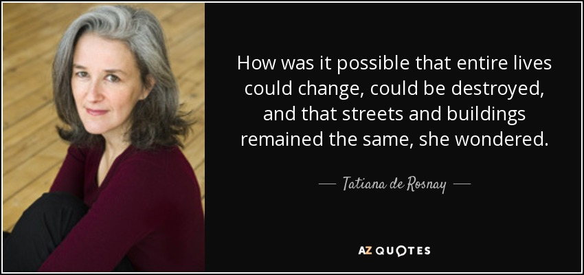 How was it possible that entire lives could change, could be destroyed, and that streets and buildings remained the same, she wondered. - Tatiana de Rosnay