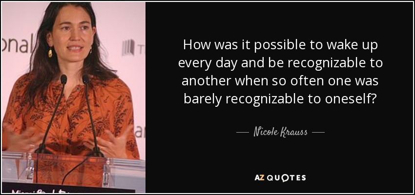 How was it possible to wake up every day and be recognizable to another when so often one was barely recognizable to oneself? - Nicole Krauss