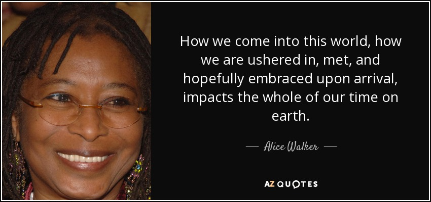 How we come into this world, how we are ushered in, met, and hopefully embraced upon arrival, impacts the whole of our time on earth. - Alice Walker