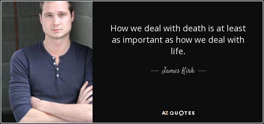 How we deal with death is at least as important as how we deal with life. - James Kirk