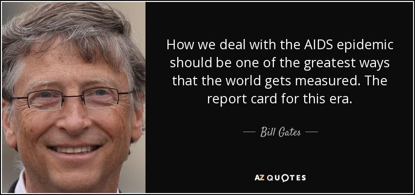 How we deal with the AIDS epidemic should be one of the greatest ways that the world gets measured. The report card for this era. - Bill Gates