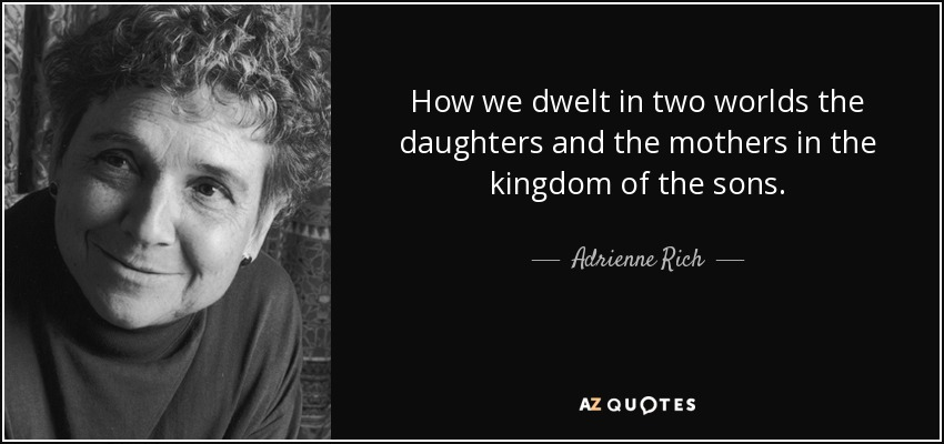 How we dwelt in two worlds the daughters and the mothers in the kingdom of the sons. - Adrienne Rich
