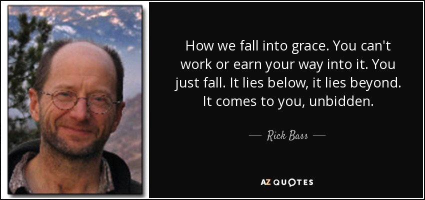 How we fall into grace. You can't work or earn your way into it. You just fall. It lies below, it lies beyond. It comes to you, unbidden. - Rick Bass