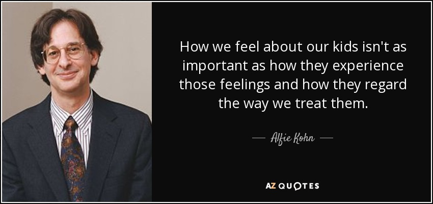 How we feel about our kids isn't as important as how they experience those feelings and how they regard the way we treat them. - Alfie Kohn