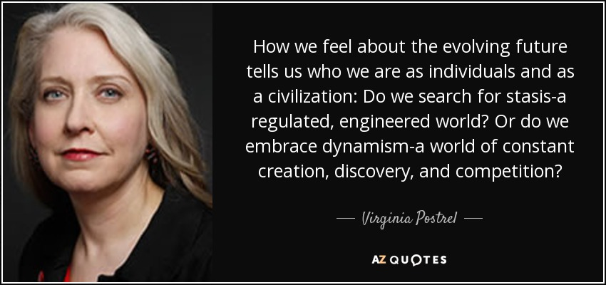 How we feel about the evolving future tells us who we are as individuals and as a civilization: Do we search for stasis-a regulated, engineered world? Or do we embrace dynamism-a world of constant creation, discovery, and competition? - Virginia Postrel