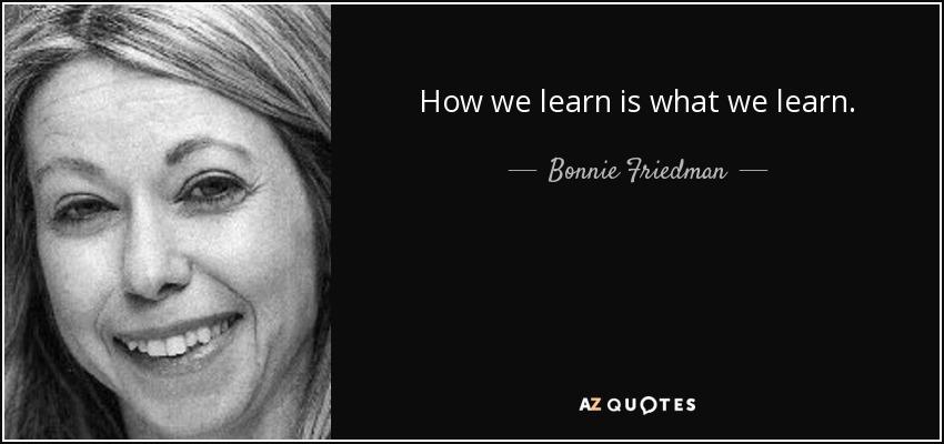 How we learn is what we learn. - Bonnie Friedman