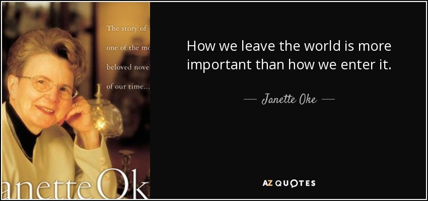 How we leave the world is more important than how we enter it. - Janette Oke