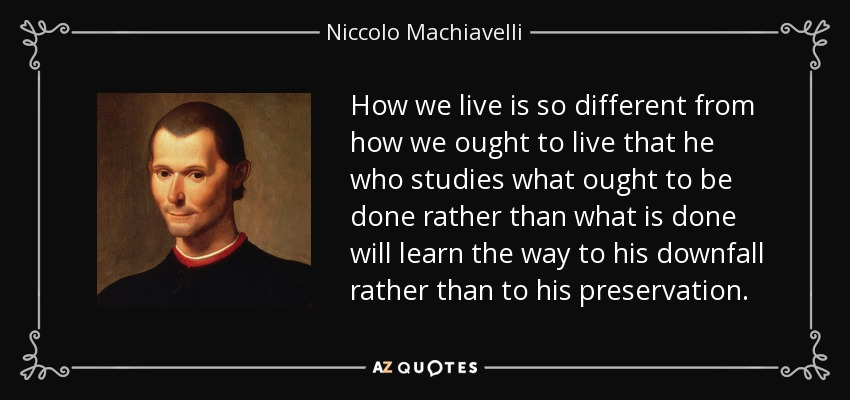 How we live is so different from how we ought to live that he who studies what ought to be done rather than what is done will learn the way to his downfall rather than to his preservation. - Niccolo Machiavelli