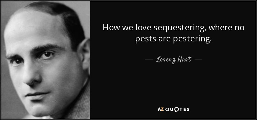 How we love sequestering, where no pests are pestering. - Lorenz Hart