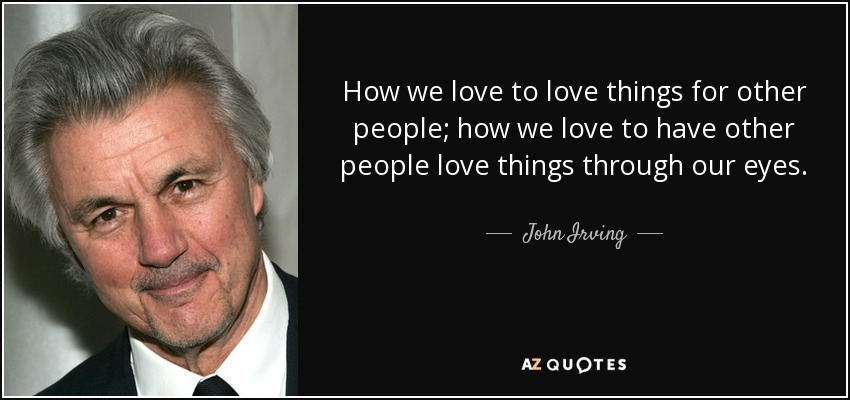 How we love to love things for other people; how we love to have other people love things through our eyes. - John Irving