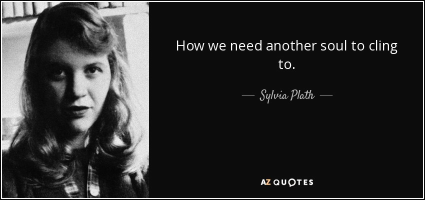 How we need another soul to cling to. - Sylvia Plath