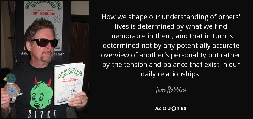 How we shape our understanding of others' lives is determined by what we find memorable in them, and that in turn is determined not by any potentially accurate overview of another's personality but rather by the tension and balance that exist in our daily relationships. - Tom Robbins