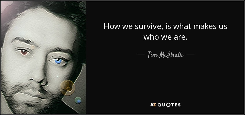 How we survive, is what makes us who we are. - Tim McIlrath