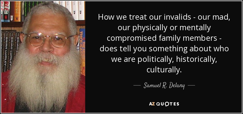 How we treat our invalids - our mad, our physically or mentally compromised family members - does tell you something about who we are politically, historically, culturally. - Samuel R. Delany