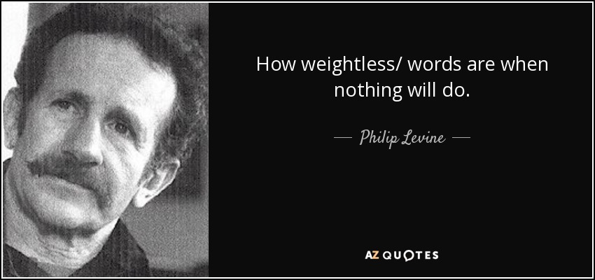 How weightless/ words are when nothing will do. - Philip Levine