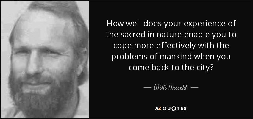 How well does your experience of the sacred in nature enable you to cope more effectively with the problems of mankind when you come back to the city? - Willi Unsoeld