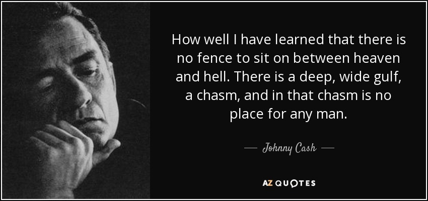 How well I have learned that there is no fence to sit on between heaven and hell. There is a deep, wide gulf, a chasm, and in that chasm is no place for any man. - Johnny Cash