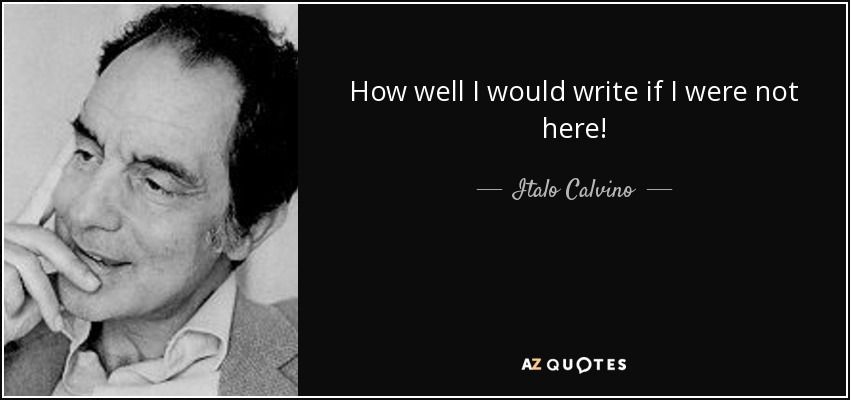 How well I would write if I were not here! - Italo Calvino