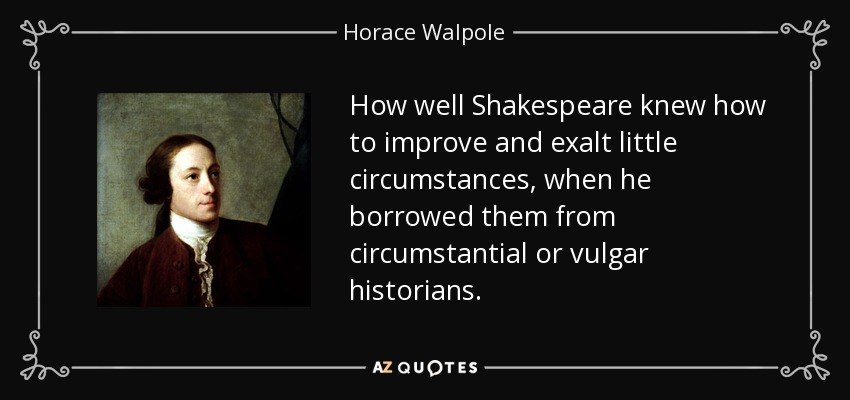 How well Shakespeare knew how to improve and exalt little circumstances, when he borrowed them from circumstantial or vulgar historians. - Horace Walpole
