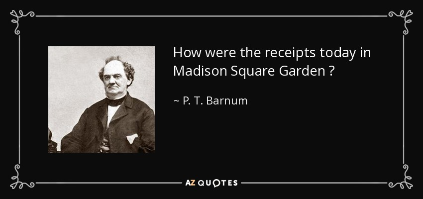 How were the receipts today in Madison Square Garden ? - P. T. Barnum