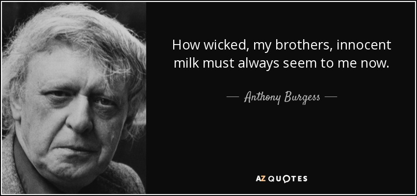How wicked, my brothers, innocent milk must always seem to me now. - Anthony Burgess
