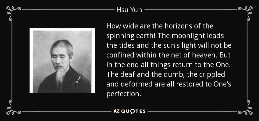 How wide are the horizons of the spinning earth! The moonlight leads the tides and the sun's light will not be confined within the net of heaven. But in the end all things return to the One. The deaf and the dumb, the crippled and deformed are all restored to One's perfection. - Hsu Yun