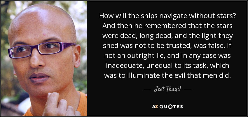 How will the ships navigate without stars? And then he remembered that the stars were dead, long dead, and the light they shed was not to be trusted, was false, if not an outright lie, and in any case was inadequate, unequal to its task, which was to illuminate the evil that men did. - Jeet Thayil