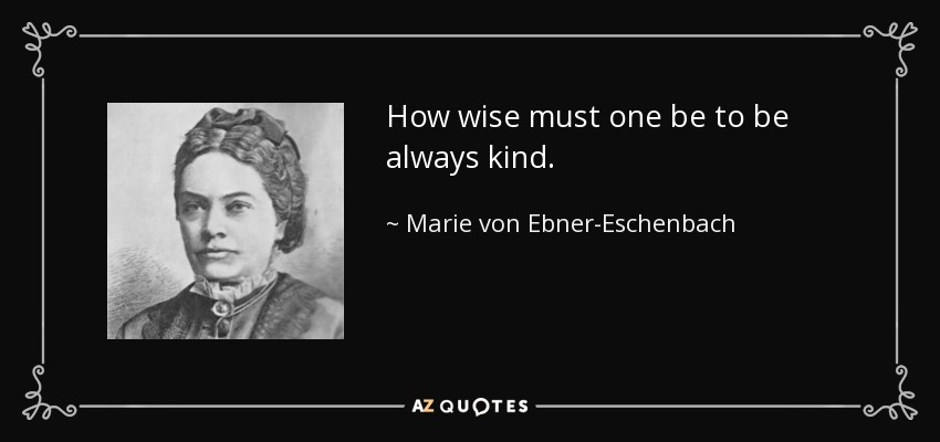 How wise must one be to be always kind. - Marie von Ebner-Eschenbach