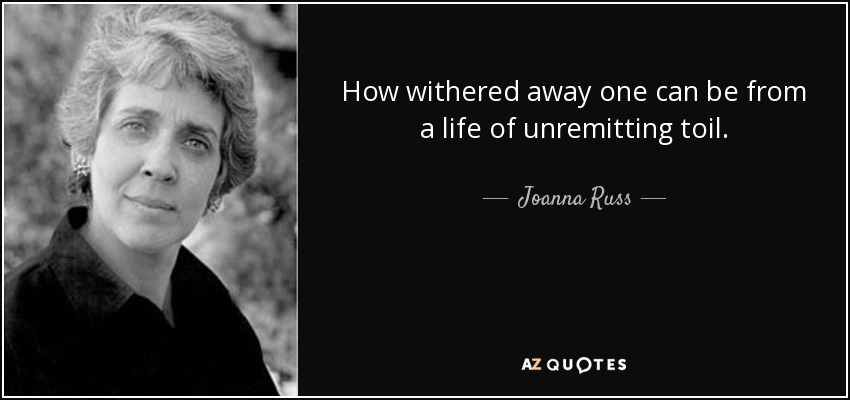 How withered away one can be from a life of unremitting toil. - Joanna Russ